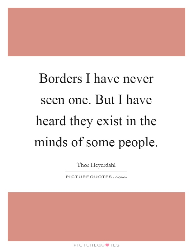 borders-i-have-never-seen-one-but-i-have-heard-they-exist-in-the-minds-of-some-people-quote-1